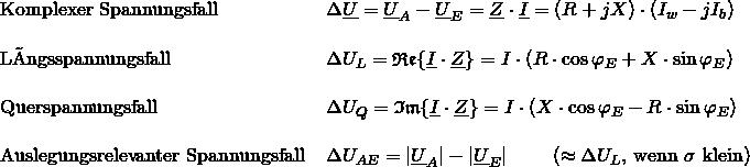 \begin{tabular}{ll} Komplexer Spannungsfall & $\Delta \underline{U} = \underline{U}_A - \underline{U}_E = \underline{Z} \cdot \underline{I} = (R+jX) \cdot (I_w-jI_b)$ \\ & \\ Längsspannungsfall & $\Delta U_L = \mathfrak{Re} \{\underline{I} \cdot \underline{Z}\} = I \cdot (R \cdot \cos\varphi_E + X \cdot \sin\varphi_E )$ \\ & \\ Querspannungsfall & $\Delta U_Q = \mathfrak{Im} \{\underline{I} \cdot \underline{Z}\} =I \cdot (X \cdot \cos\varphi_E - R \cdot \sin\varphi_E )$ \\ & \\ Auslegungsrelevanter Spannungsfall & $\Delta U_{AE} = \vert \underline{U}_A \vert - \vert \underline{U}_E \vert$ \hspace{2em}($\approx \Delta U_L$, wenn $\sigma$ klein)\\ \end{tabular}