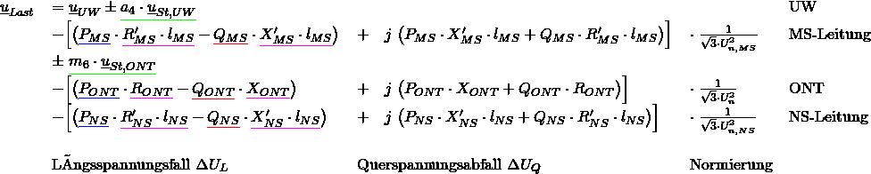 \begin{tabular}{rllll} $\underline{u}_{Last}$ & $= \underline{u}_{UW}\pm {\color{green} \underline {{\color{black} a_4\cdot \underline{u}_{St,UW}}}} $ & & & UW \\ & $- \Big[ \big( {\color{blue} \underline{{\color{black}P_{MS}}}} \cdot {\color{magenta} \underline{{\color{black} R'_{MS} \cdot l_{MS}}}} - {\color{red} \underline {{\color{black}Q_{MS}}}} \cdot {\color{magenta} \underline{{\color{black}X'_{MS} \cdot l_{MS}}}} \big)$ & $+ \quad j\; \big( P_{MS} \cdot X'_{MS} \cdot l_{MS} + Q_{MS} \cdot R'_{MS} \cdot l_{MS} \big) \Big]$ & $\cdot \; \frac{1}{\sqrt{3} \cdot U^2_{n,MS}}$ & MS-Leitung \\ %============================== &&&&\\ & $\pm\; {\color{green} \underline {{\color{black}m_6 \cdot \underline{u}_{St,ONT}}}}$ & & & \\ % &&&&\\ & $- \Big[ \big({\color{blue} \underline {{\color{black} P_{ONT}}}} \cdot {\color{magenta} \underline {{\color{black}R_{ONT}}}} - {\color{red} \underline {{\color{black}Q_{ONT}}}} \cdot {\color{magenta} \underline {{\color{black}X_{ONT}}}} \big)$ & $+ \quad j\; \big(P_{ONT} \cdot X_{ONT} + Q_{ONT} \cdot R_{ONT} \big) \Big] $ & $\cdot \; \frac{1}{\sqrt{3} \cdot U^2_{n}}$ & ONT \\ %============================== &&&&\\ & $- \Big[ \big( {\color{blue} \underline {{\color{black} P_{NS}}}} \cdot {\color{magenta} \underline {{\color{black}R'_{NS} \cdot l_{NS}}}} - {\color{red} \underline {{\color{black}Q_{NS}}}} \cdot {\color{magenta} \underline {{\color{black}X'_{NS} \cdot l_{NS}}}} \big)$ & $+ \quad j\; \big( P_{NS} \cdot X'_{NS} \cdot l_{NS} + Q_{NS} \cdot R'_{NS} \cdot l_{NS} \big) \Big]$ & $\cdot \; \frac{1}{\sqrt{3} \cdot U^2_{n,NS}}$ & NS-Leitung \\ %============================== &&&&\\ &&&&\\ & Längsspannungsfall $\Delta U_L$ & Querspannungsabfall $\Delta U_Q$ & Normierung &\\ \end{tabular}