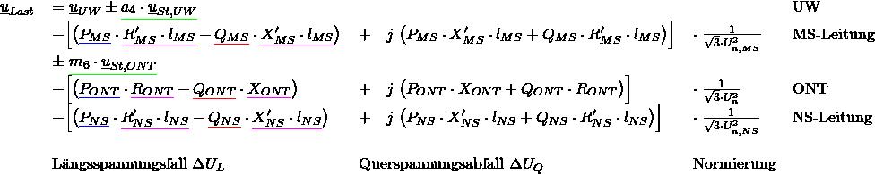 \begin{tabular}{rllll} $\underline{u}_{Last}$ & $= \underline{u}_{UW}\pm {\color{green} \underline {{\color{black} a_4\cdot \underline{u}_{St,UW}}}} $ & & & UW \\ & $- \Big[ \big( {\color{blue} \underline{{\color{black}P_{MS}}}} \cdot {\color{magenta} \underline{{\color{black} R'_{MS} \cdot l_{MS}}}} - {\color{red} \underline {{\color{black}Q_{MS}}}} \cdot {\color{magenta} \underline{{\color{black}X'_{MS} \cdot l_{MS}}}} \big)$ & $+ \quad j\; \big( P_{MS} \cdot X'_{MS} \cdot l_{MS} + Q_{MS} \cdot R'_{MS} \cdot l_{MS} \big) \Big]$ & $\cdot \; \frac{1}{\sqrt{3} \cdot U^2_{n,MS}}$ & MS-Leitung \\ %============================== &&&&\\ & $\pm\; {\color{green} \underline {{\color{black}m_6 \cdot \underline{u}_{St,ONT}}}}$ & & & \\ % &&&&\\ & $- \Big[ \big({\color{blue} \underline {{\color{black} P_{ONT}}}} \cdot {\color{magenta} \underline {{\color{black}R_{ONT}}}} - {\color{red} \underline {{\color{black}Q_{ONT}}}} \cdot {\color{magenta} \underline {{\color{black}X_{ONT}}}} \big)$ & $+ \quad j\; \big(P_{ONT} \cdot X_{ONT} + Q_{ONT} \cdot R_{ONT} \big) \Big] $ & $\cdot \; \frac{1}{\sqrt{3} \cdot U^2_{n}}$ & ONT \\ %============================== &&&&\\ & $- \Big[ \big( {\color{blue} \underline {{\color{black} P_{NS}}}} \cdot {\color{magenta} \underline {{\color{black}R'_{NS} \cdot l_{NS}}}} - {\color{red} \underline {{\color{black}Q_{NS}}}} \cdot {\color{magenta} \underline {{\color{black}X'_{NS} \cdot l_{NS}}}} \big)$ & $+ \quad j\; \big( P_{NS} \cdot X'_{NS} \cdot l_{NS} + Q_{NS} \cdot R'_{NS} \cdot l_{NS} \big) \Big]$ & $\cdot \; \frac{1}{\sqrt{3} \cdot U^2_{n,NS}}$ & NS-Leitung \\ %============================== &&&&\\ &&&&\\ & L䮧sspannungsfall $\Delta U_L$ & Querspannungsabfall $\Delta U_Q$ & Normierung &\\ \end{tabular}
